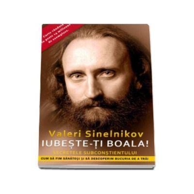 Iubeste-ti boala! Cum sa fim sanatosi si sa descoperim bucuria de a trai - Valeri Sinelnikov
