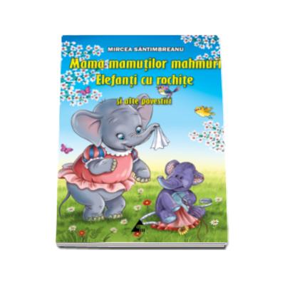 Mircea Santimbreanu - Mama mamutilor mahmuri. Elefanti cu rochite, si alte povestiri