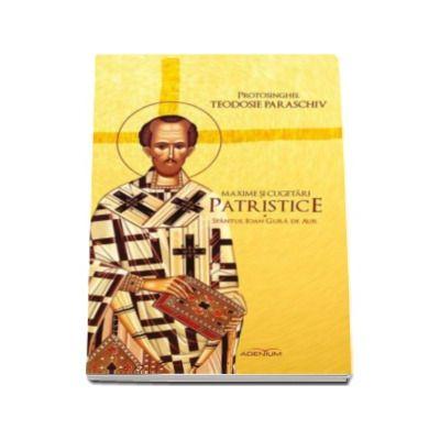 Paraschiv Teodosie - Maxime si cugetari patristice - Sfantul Ioan Gura de Aur