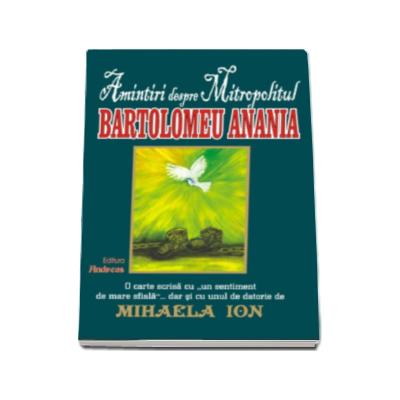 Amintiri despre Mitropolitul Bartolomeu Anania (contine predici si poezii inedite) - Mihaela Ion