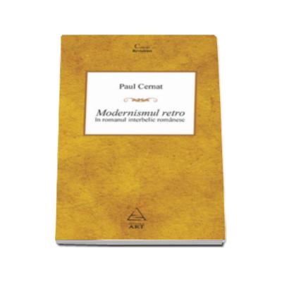 Paul Cernat, Modernismul retro in romanul interbelic romanesc