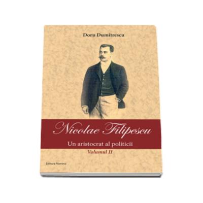 Nicolae Filipescu - Un aristrocat al politicii - Volumul II