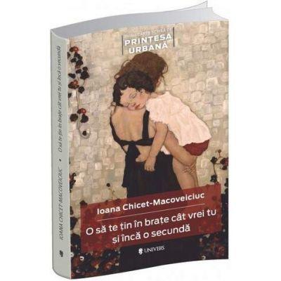 Ioana Chicet Macoveiciuc - O sa te tin in brate cat vrei tu si inca o secunda - Prima carte scrisa de Printesa Urmana