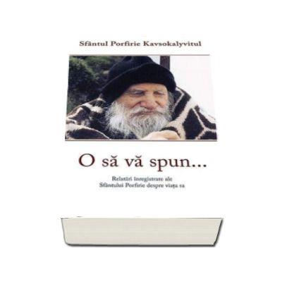 Porfirie Kavsokalyvitul - O sa va spun... Relatari inregistrate ale Sfantului Porfire despre viata sa