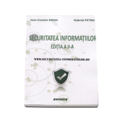 Ioan Cosmin Mihai, Securitatea informatiilor - Ioan-Cosmin Mihai, Gabriel Petrica (editia a II-a, revizuita si adaugita)