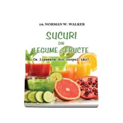 Norman W. Walker - Sucuri din legume si fructe - Ce lipseste din corpul tau?