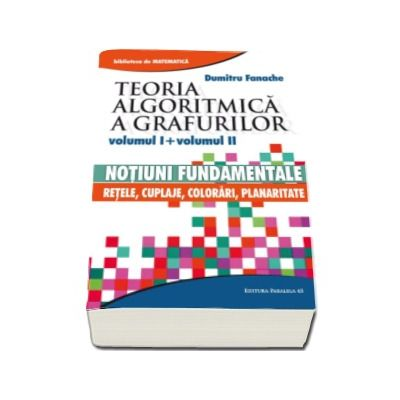 Dumitru Fanache, Teoria algoritmica a grafurilor. Volumul I si volumul II - Notiuni fundamentale si Retele, cuplaje, colorari, planaritate