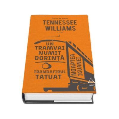 Un tramvai numit Dorinta. Trandafirul tatuat. Noaptea iguanei - Serie de autor Tennessee Williams