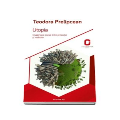 Teodora Prelipcean, Utopia - Teodora Prelipcean. Imaginarul social intre proiectie si realitate