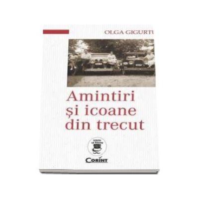 Olga Gigurtu - Amintiri si icoane din trecut