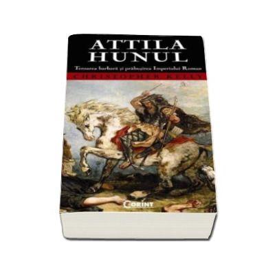 Attila Hunul. Teroarea barbara si prabusirea Imperiului Roman