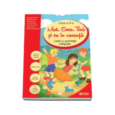 Laurentiu Cirstea - Caiet de vacanta - Mat, Ema, Tica si eu in vacanta. Caiet cu activitati integrate pentru clasa a III-a