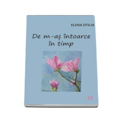 De m-as intoarce in timp (Elena Otilia)