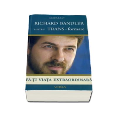 Fa-ti viata extraordinara - Ghidul lui Richard Bandler pentru TRANS-formare