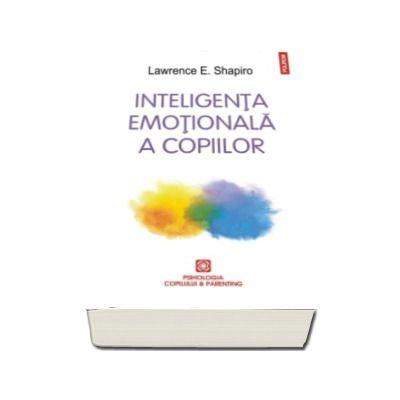 Lawrence Shapiro, Inteligenta emotionala a copiilor. Jocuri si recomandari pentru un EQ ridicat. Editia 2016