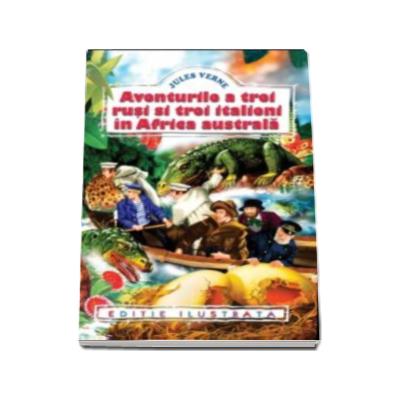 Jules Verne - Aventurile a trei rusi si trei italieni in Africa Australa - Editie ilustrata
