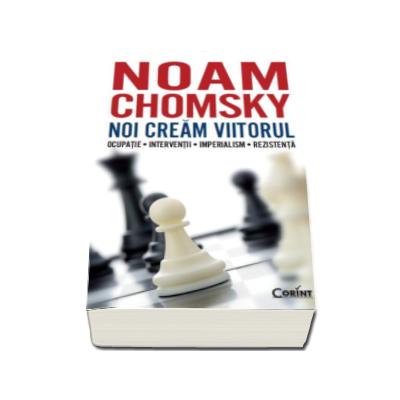 Noam Chomsky - Noi cream viitorul - Ocupatie, Interventii, Imperialism, Rezistenta