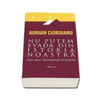 Adrian Cioroianu - Nu putem evada din istoria noastra. Cea mai frumoasa poveste - Volumul II