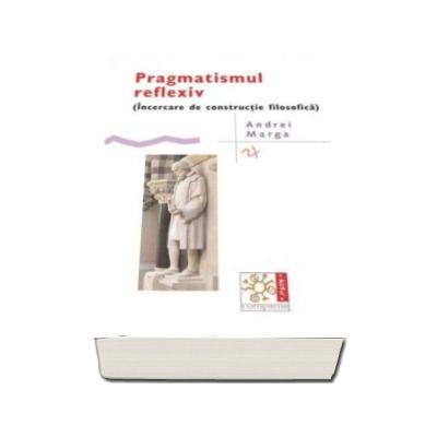 Andrei Marga, Pragmatismul reflexiv - Incercare de constructie filosofica