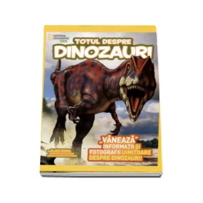 Totul despre dinozauri - Vaneaza informatii si fotografii uimitoare despre dinozauri (National Geographic Kids)