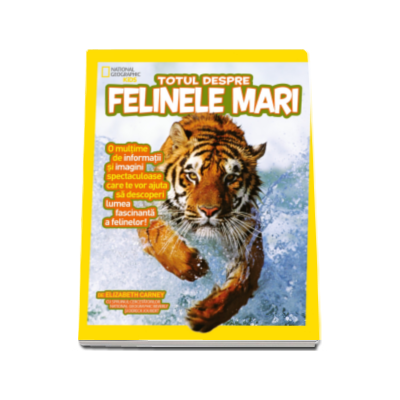 Totul despre Felinele mari - O multime de informatii si imagini spectaculoase (National Geographic Kids)