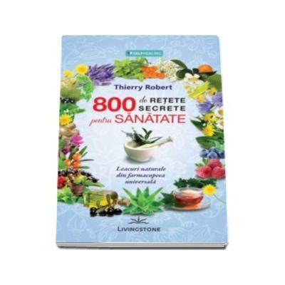800 de retete secrete pentru sanatate - Thierry Robert