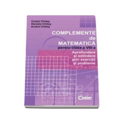 Complemente De Matematica Pentru Clasa a VIII-a - Aprofundare si extindere prin exercitii si probleme(Costel Chites)
