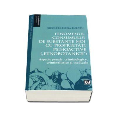 Nicoleta Elena Buzatu - Fenomenul consumului de substante noi cu proprietati psihoactive (etnobotanice) - Aspecte penale, criminologice, criminalistice si medicale