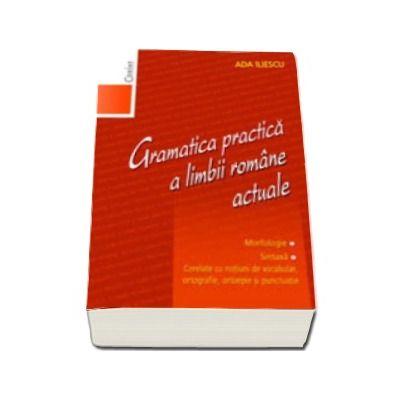 Gramatica practica a limbii romane actuale. Morfologie. Sintaxa - Editia a II-a, revizuita