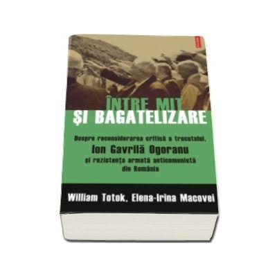 William Totok - Intre mit si bagatelizare. Despre reconsiderarea critica a trecutului, Ion Gavrila Ogoranu si rezistenta anticomunista din Romania