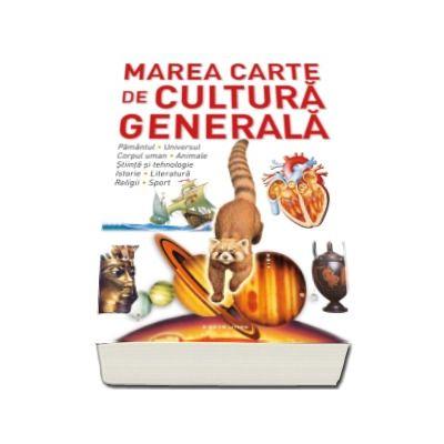 Marea carte de cultura generala. Pamantul, universul, corpul uman, animale, stiinta si tehnologie, istorie, literatura, religii, sport.