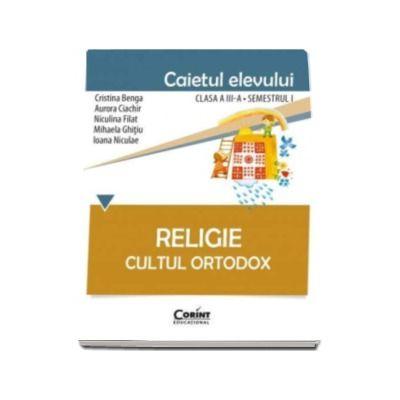 Religie Cultul Ortodox - Caietul elevului pentru clasa a III-a. Semestrul I (Cristina Benga)
