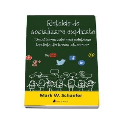 Mark W. Schaefer, Retelele de socializare explicate. Descalcirea celei mai neintelese tendinte din lumea afacerilor. Editie tiparita