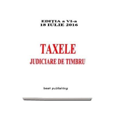 Taxele judiciare de timbru, editie actualizata la 18 iulie 2016 - Editia a VI-a