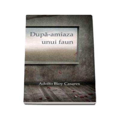 Dupa-amiaza unui faun - Adolfo Bioy Casares