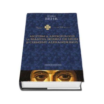 Ascetism si antropologie la Sfantul Irineu de Lyon si Clement Alexandrinul (John Behr)