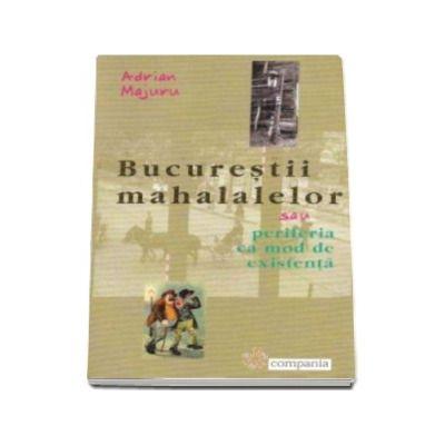 Adrian Majuru, Bucurestii mahalalelor - sau periferia ca mod de existenta