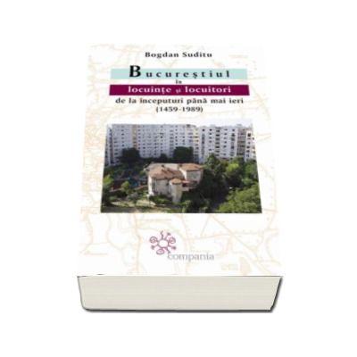 Bogdan Suditu - Bucurestiul in locuinte si locuitori de la inceputuri pana mai ieri (1459-1989)