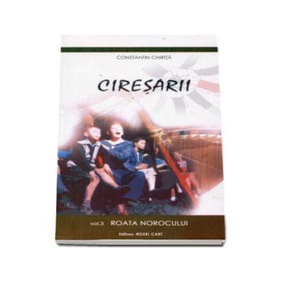 Ciresarii - Volumul 3 - Roata Norocului - Constantin Chirita