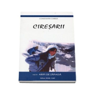 Ciresarii - Volumul 4 - Aripi de zapada - Constantin Chirita