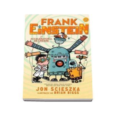 Jon Scieszka - Frank Einstein si Acceleratorul de Creiere - Ilustratii de Brian Biggs