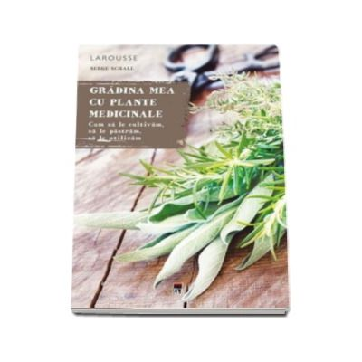 Larousse - Gradina mea cu plante medicinale - Cum sa le cultivam, sa le pastram, sa le utilizam