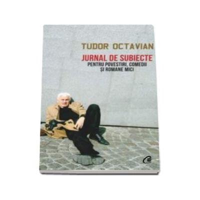 Tudor Octavian - Jurnal de subiecte pentru povestiri, comedii si romane mici