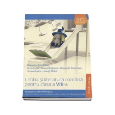 Florentina Samihaian - Limba si literatura romana pentru clasa a VIII-a semestrul al II-a. Metoda STIU-DESCOPAR-APLIC, cea mai revolutionara metoda de predare-invatare din didactica actuala