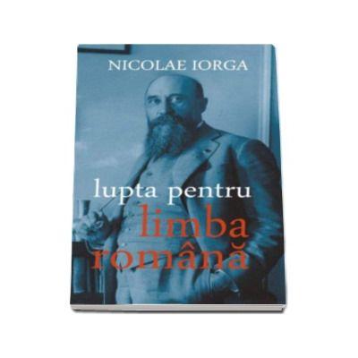 Lupta pentru limba romana - Cauzele si urmarile primei revolutii de la Universitate, martie 1906 - Nicolae Iorga