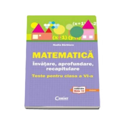 Matematica - invatare, aprofundare, recapitulare. Teste pentru clasa a VI-a