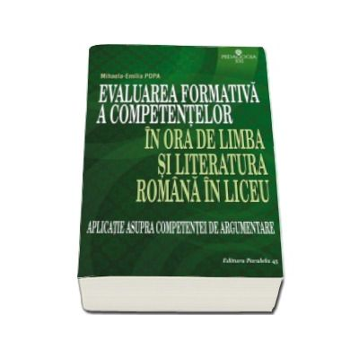 Mihaela Emilia Popa - Evaluarea formativa a competentelor in ora de limba si literatura romana in liceu - Aplicatie asupra competentei de argumentare