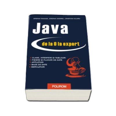 Java de la 0 la expert. Editia a II-a revazuita si adaugita (Stefan Tanasa, Cristian Olaru, Stefan Andrei)