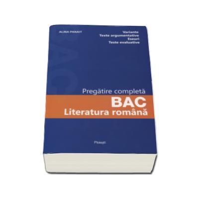 Alina Panait - Literatura romana. Pregatire completa pentru Bacalaureat 2017 - Variante, texte argumentative, eseuri, teste evaluative