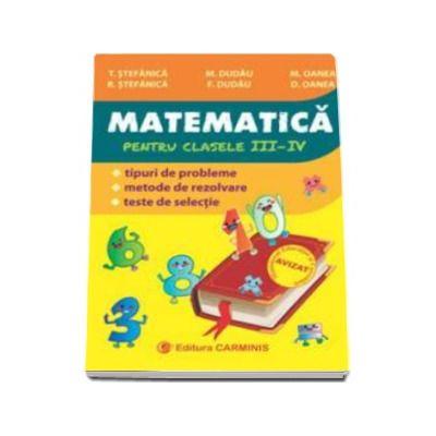 Matematica. Culegere pentru clasele III-IV - Tipuri de probleme, metode de rezolvare, teste de selectie - Editie 2016